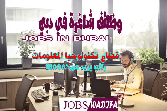 وظائف شاغرة في دبي JOBS IN DUBAI / قطاع تكنولوجيا المعلومات راتب يزيد عن15000$