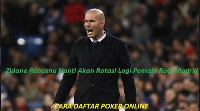 Zidane Rencana Nanti Akan Rotasi Lagi Pemain Real Madrid