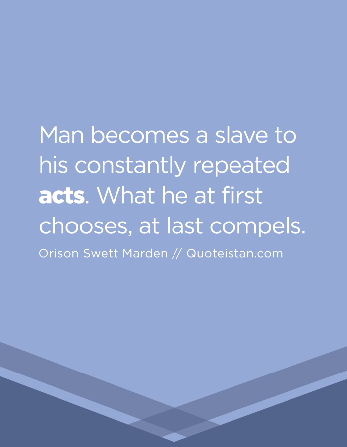 Man becomes a slave to his constantly repeated acts. What he at first chooses, at last compels.