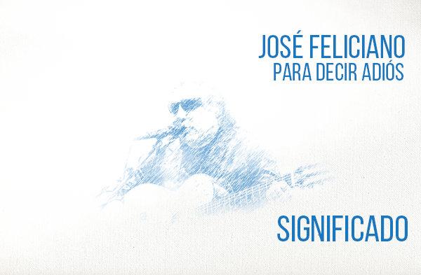 Para Decir Adiós significado de la canción José Feliciano.