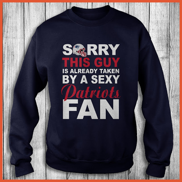 New England Patriots Fan - Sorry This Guy Is Already Taken By A Sexy Shirt