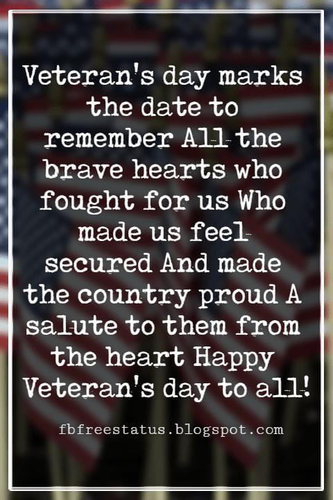 Veterans Day Quotes, Veterans Day Messages, Veteran's day marks the date to remember All the brave hearts who fought for us Who made us feel secured And made the country proud A salute to them from the heart Happy Veteran's day to all!