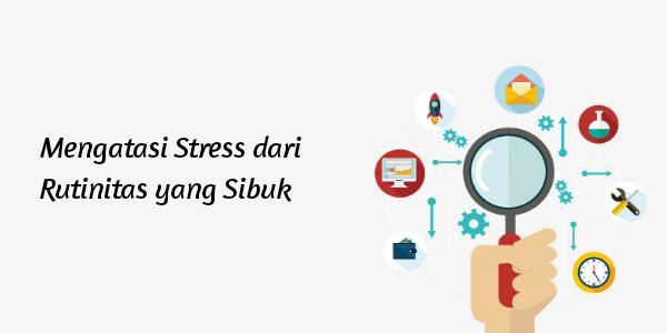 5 Tips Mengatasi Stress untuk Rutinitas yang Sibuk