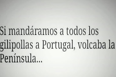 si mandáramos a todos los gilipollas a portugal volcaba la península
