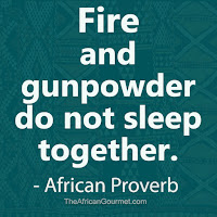 Fire and gunpowder do not sleep together. - African Proverb