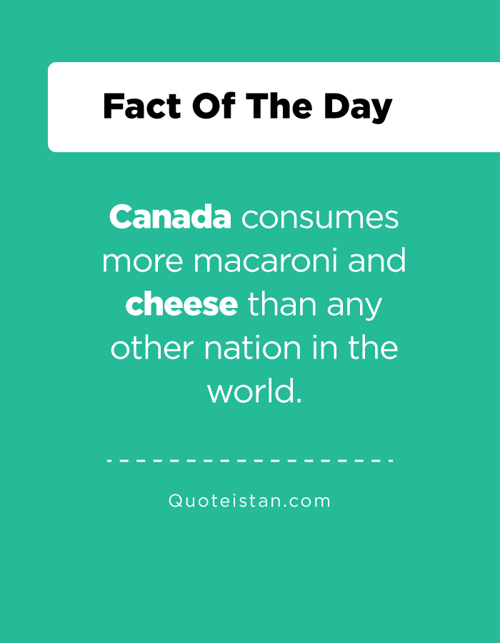 Canada consumes more macaroni and cheese than any other nation in the world.