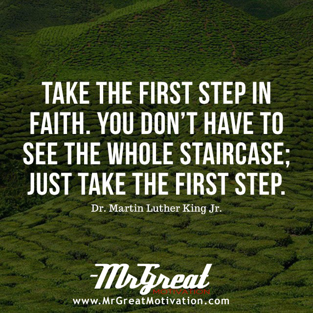 Take the first step in faith, you don't have to see the whole staircase, just take the first step - Martin Luther King