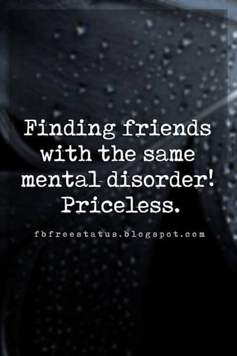 funny friendship quotes tumblr, Finding friends with the same mental disorder! Priceless.