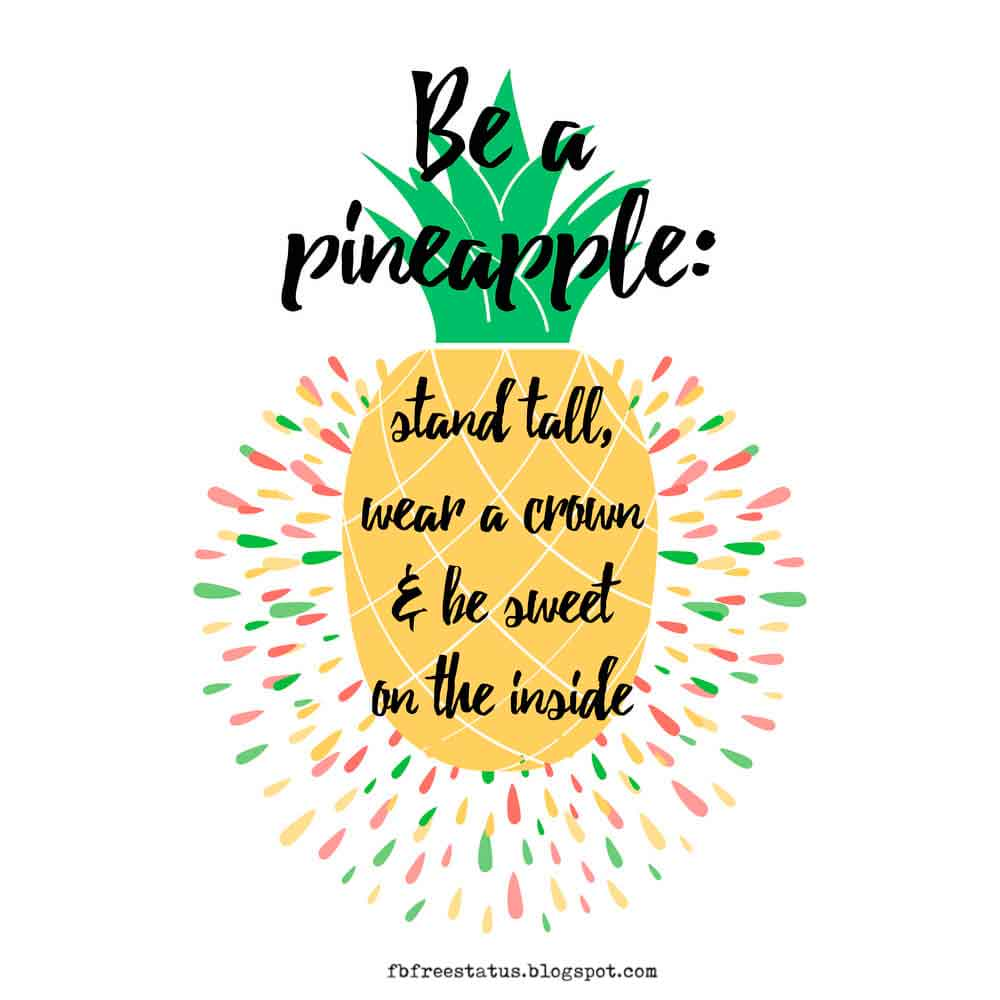 Be a pineapple, stand tall wear a crown and be sweet on the inside.