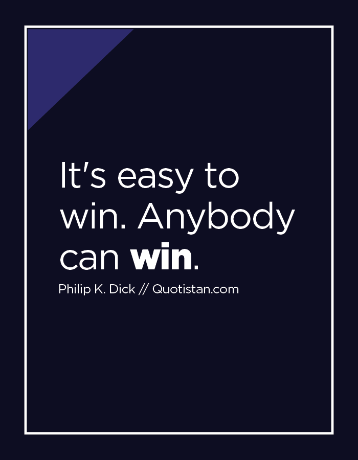 It's easy to win. Anybody can win.
