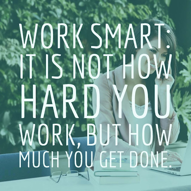 Work Smart: It is not how hard you work, but how much you get done.