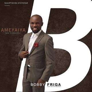 GOSPEL ALBUM: Bobby Friga - Ameyaiya