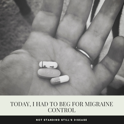 "B&W photo of a hand holding three pills (two capsules and one tablet); underneath is a yellow-cream bar with black text ""Today, I Had to Beg for Migraine Control"" and under this a black bar with white text ""not standing still's disease"""