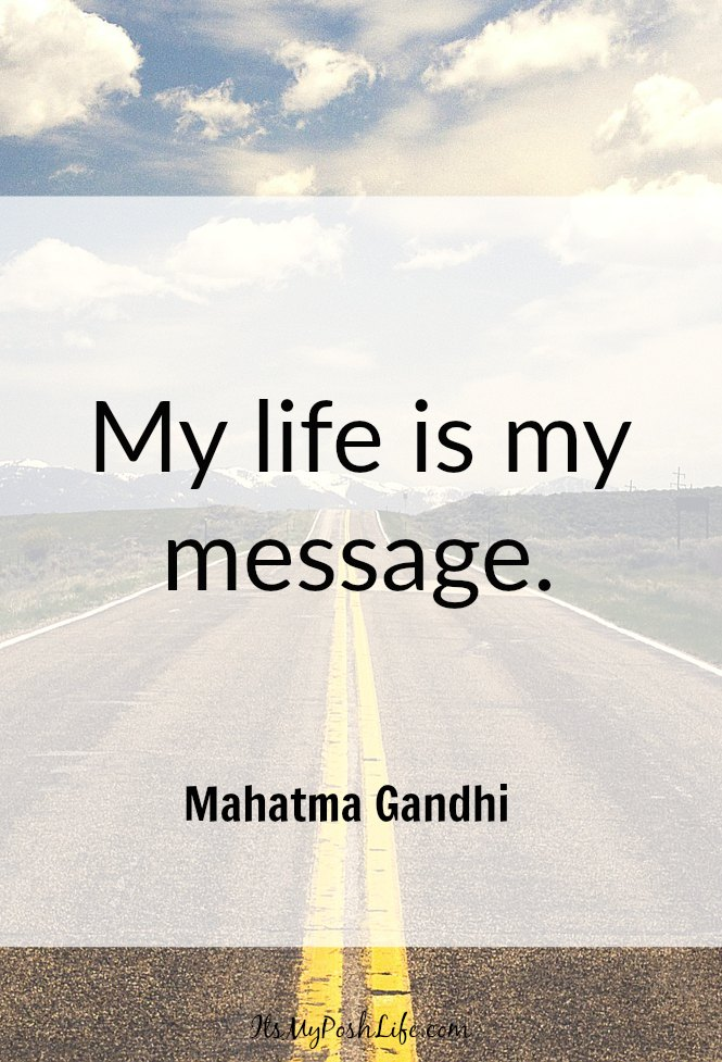 My life is my message.- Mahatma Gandhi