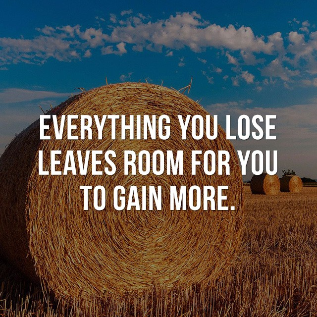 Everything you lose leaves room for you to gain more. - Beautiful Quotes with Pictures