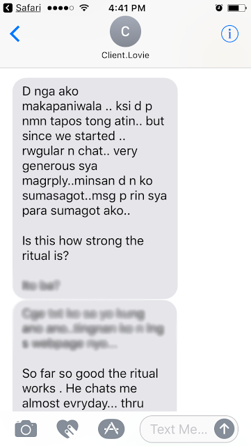 Hindi nga ako makapaniwala kasi hindi pa naman tapos itong ginagawa natin but since we started, regular na chat namin, very generous magreply. Minsan hindi na ako sumasagot pero nagme-message pa rin siya. Is this how strong the ritual is?   So far, so good, the ritual works. He chats me almost everyday thru viber.   The readings were all accurate, though at times it doesn't happen in an instant but it happens…  It happened to me and only Tata was able to read it all correctly.  Tata was able to describe the person I love now even before I met him.  Just amazing. I only trust Tata when it comes to reading.