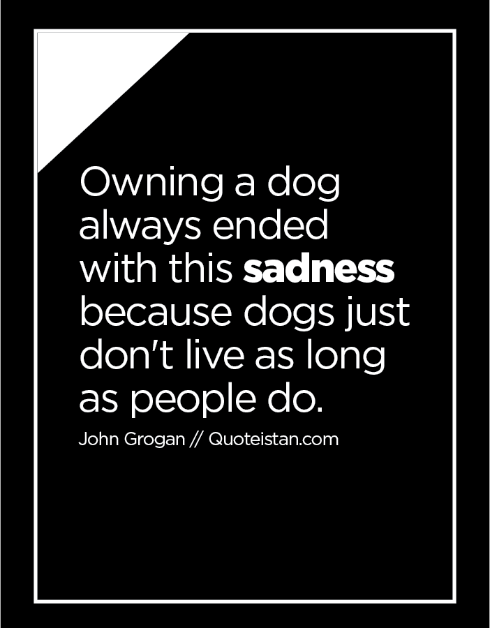 Owning a dog always ended with this sadness because dogs just don't live as long as people do.