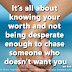 It's all about knowing your worth and not being desperate enough to chase someone who doesn't want you. ~Bea Ruiz