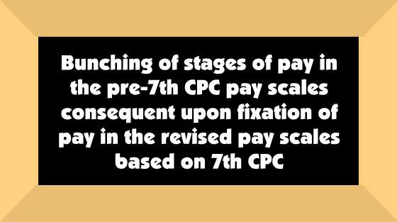 Bunching of stages of pay in the pre-7th CPC pay scales consequent upon fixation of pay in the revised pay scales based on 7th CPC