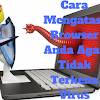 8 Ciri Ciri Browser Kena Virus / Malware dan Mengatasinya