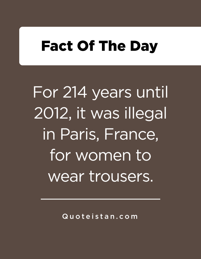 For 214 years until 2012, it was illegal in Paris, France, for women to wear trousers.