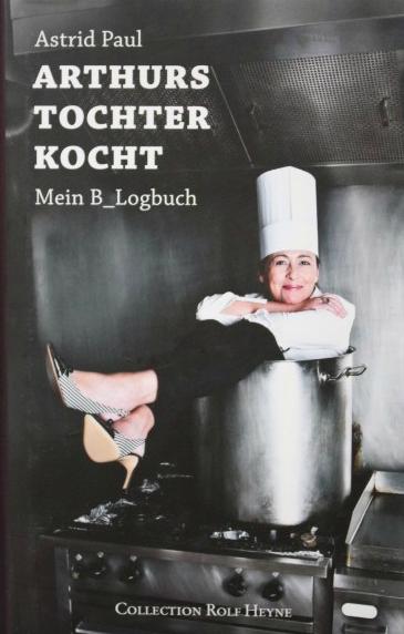 Arthurs Tochter Kocht - Mein B_Logbuch von Astrid Paul, Erschienen im Verlag Collection Rolf Heyne