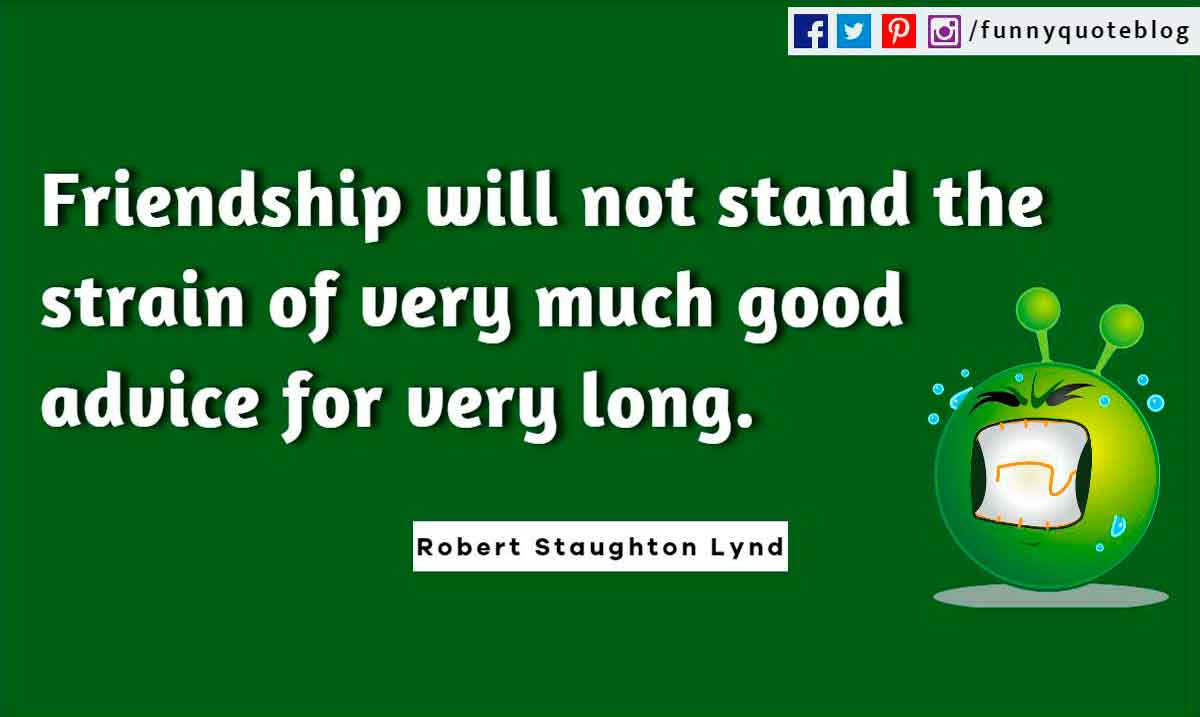 Friendship will not stand the strain of very much good advice for very long. ― Robert Staughton Lynd Quote