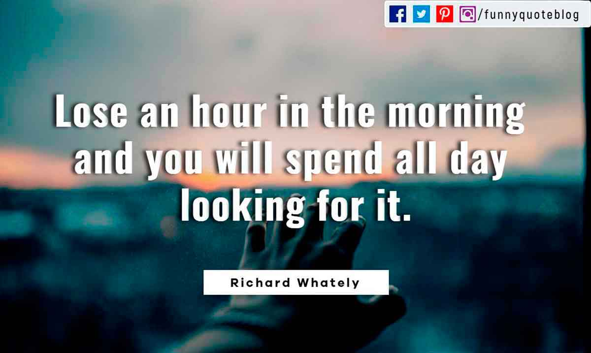 Lose an hour in the morning and you will spend all day looking for it.? - Richard Whately Quote