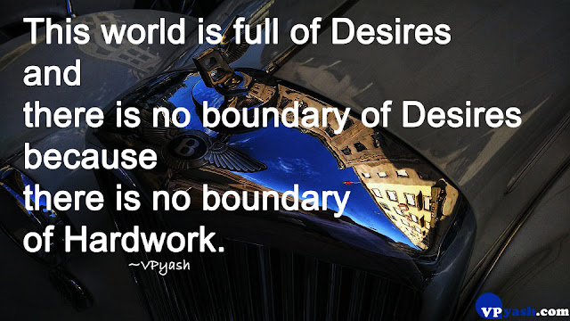 This world is full of desires and there is no boundary of desires because there is no boundary of Hard work Inspiring
