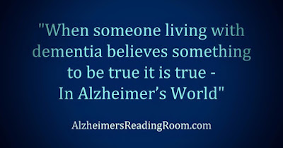 When someone living with dementia believes something to be true - it is true in AlzHeimer's World
