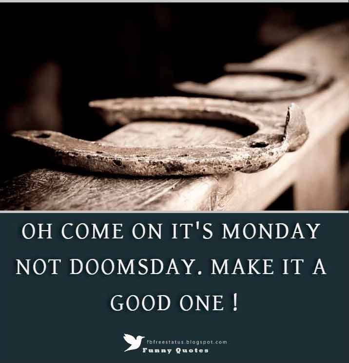 OH COME ON IT'S MONDAY NOT DOOMSDAY. MAKE IT A GOOD ONE !
