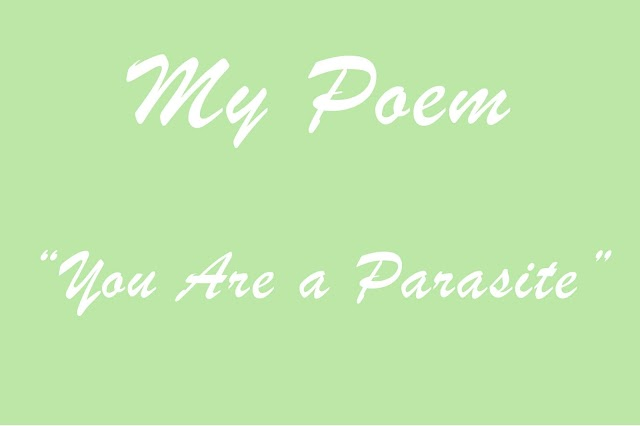 My Poem : You Are a Parasite