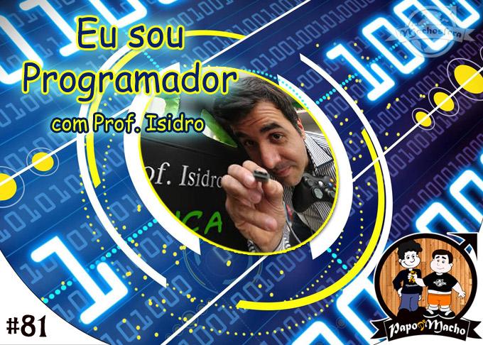Papo de Macho - Ep.#081 - Eu sou Programador, com o Prof. Isidro!!