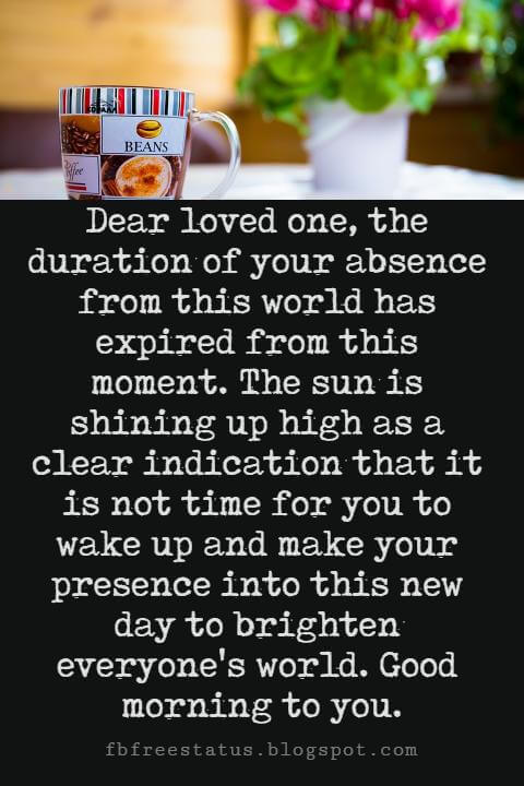 Sweet Good Morning Messages, Dear loved one, the duration of your absence from this world has expired from this moment. The sun is shining up high as a clear indication that it is not time for you to wake up and make your presence into this new day to brighten everyone's world. Good morning to you.