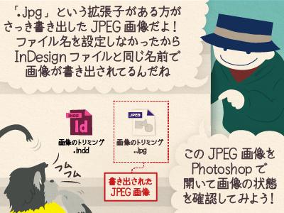 チップ君「「.jpg」という拡張子がある方がさっき書き出したJPEG画像だよ!ファイル名を設定しなかったからInDesignファイルと同じ名前で画像が書き出されてるんだね」「このJPEG画像をPhotoshopで 開いて画像の状態を確認してみよう!」