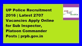 UP Police Recruitment 2016 | Latest 2707 Vacancies Apply Online for Sub Inspector, Platoon Commander Posts | prpb.gov.in