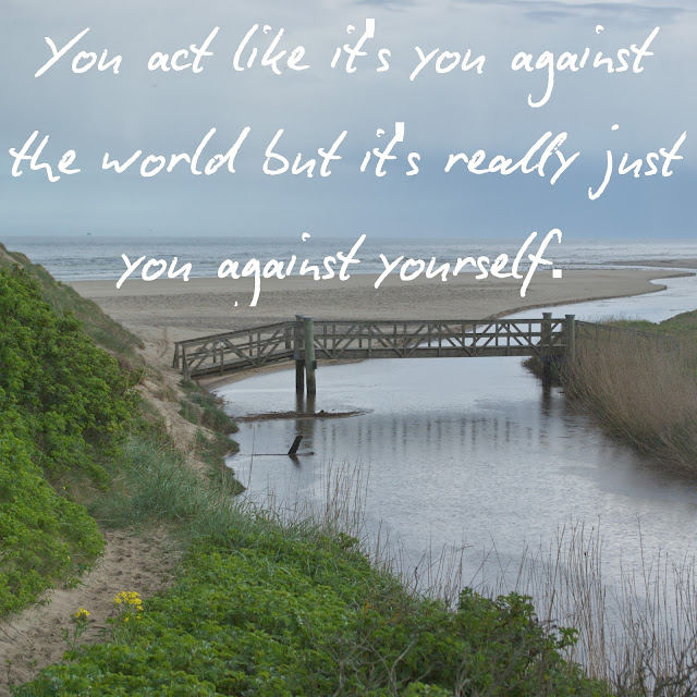 You act like it´s you against the world but it´s really just you against yourself.