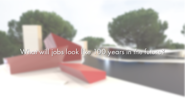 What will jobs be like 100 years in the future?