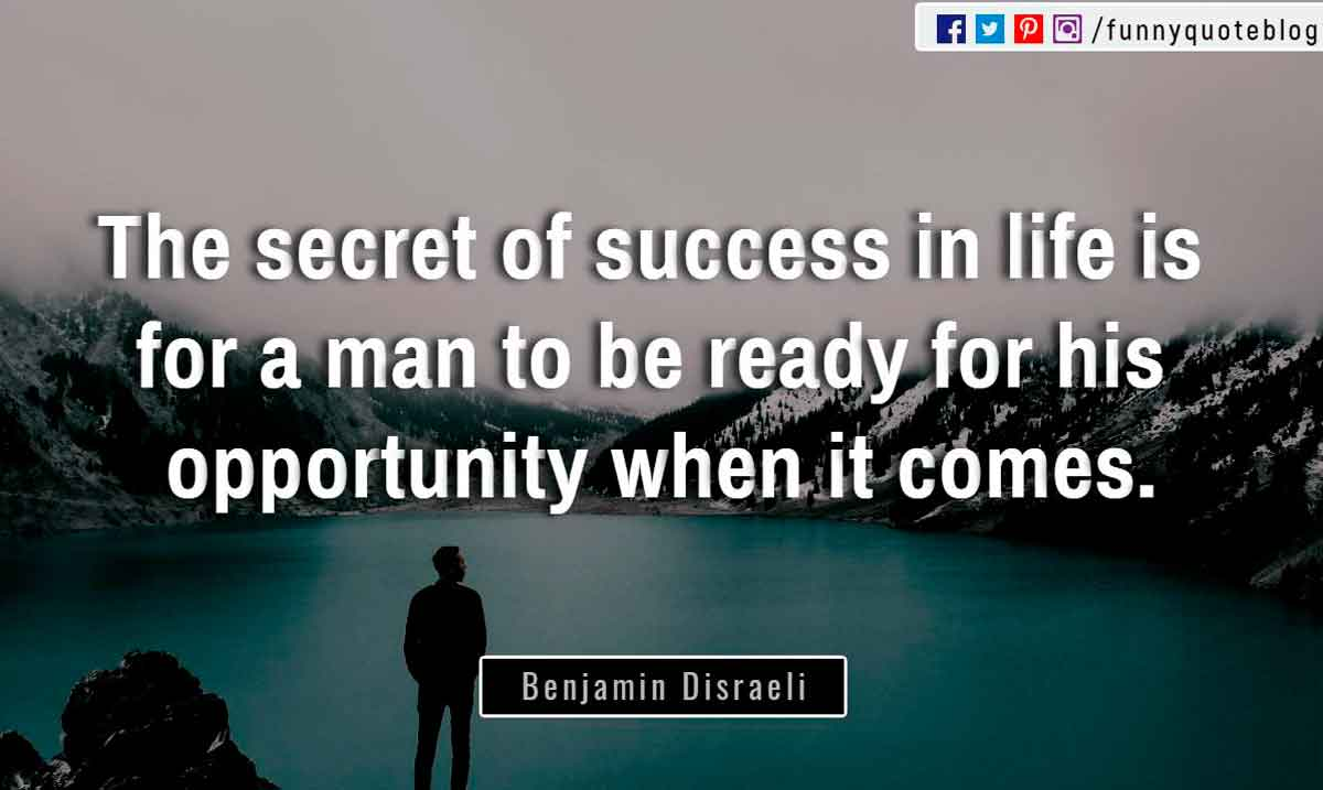 """The secret of success in life is for a man to be ready for his opportunity when it comes."" ― Benjamin Disraeli Quote"