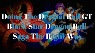 Doing The Dragon Ball GT Black Star Dragon Ball Saga the right way