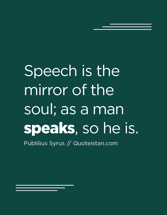 Speech is the mirror of the soul; as a man speaks, so he is.