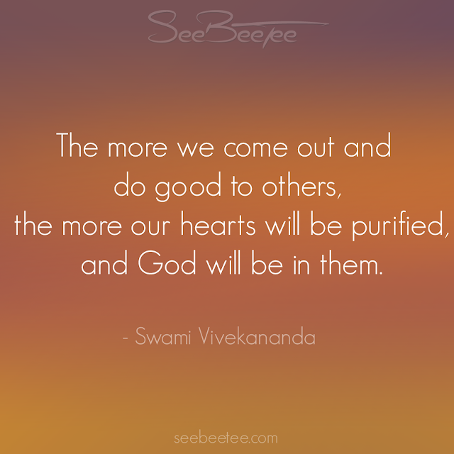 The more we come out and do good to others, the more our hearts will be purified, and God will be in them. - Swami Vivekananda