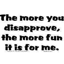 The more you disapprove, the more fun it is for me