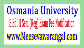 Osmania University B.Ed III Sem (Reg) Exam Fee Notification 2017