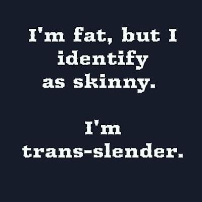 I'm fat but I identify as skinny. I'm trans-slender