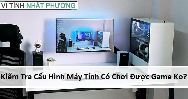 huong dan xem cau hinh may tinh co choi duoc game khong?