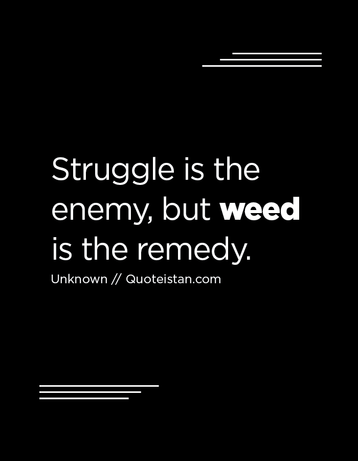 Struggle is the enemy, but weed is the remedy.