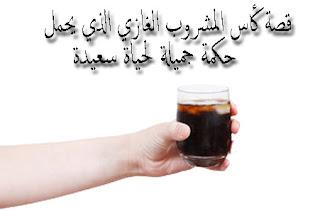 قصة كأس المشروب الغازي الذي يحمل حكمة جميلة لحياة سعيدة