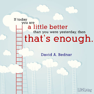 If today you are a little better than you were yesterday, then that's enough. David A. Bednar