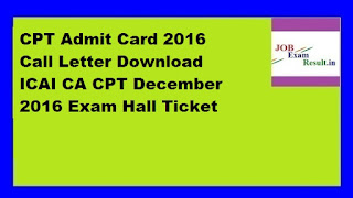 CPT Admit Card 2016 Call Letter Download ICAI CA CPT December 2016 Exam Hall Ticket